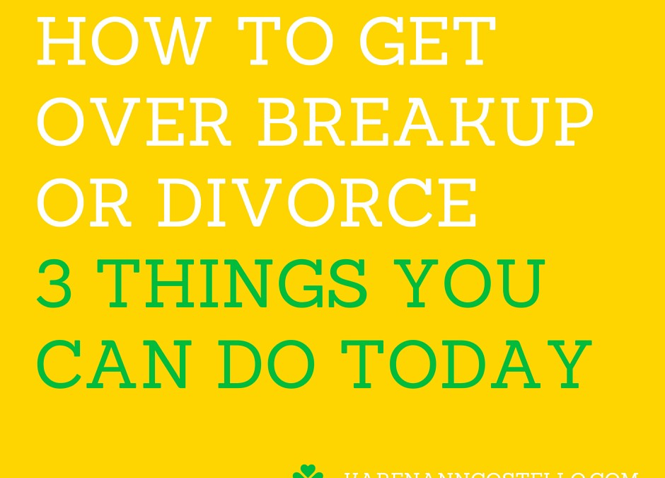 How to Get Over Breakup or Divorce – 3 Things You Can Do Today
